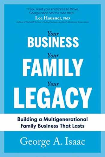9781643075655-1643075659-Your Business, Your Family, Your Legacy: Building a Multigenerational Family Business That Lasts