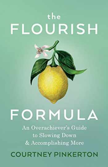 9780999409213-0999409212-The Flourish Formula: An Overachiever's Guide to Slowing Down and Accomplishing More