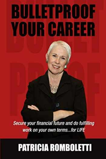 9781732585911-1732585911-Bulletproof Your Career: Secure Your Financial Future and Do Fulfilling Work on Your Own Terms… for LIFE!