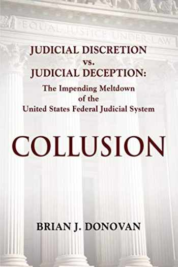 9781634928441-163492844X-COLLUSION: Judicial Discretion vs. Judicial Deception - The Impending Meltdown of the United States Federal Judicial System