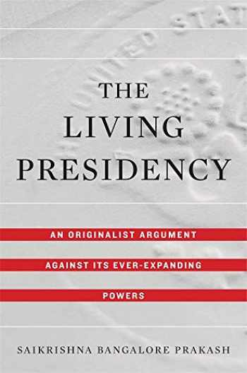 9780674987982-0674987985-The Living Presidency: An Originalist Argument against Its Ever-Expanding Powers