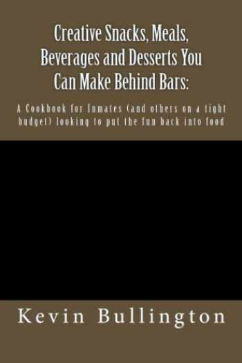9781482322163-1482322161-Creative Snacks, Meals, Beverages and Desserts You Can Make Behind Bars:: A Cookbook for Inmates (and others on a tight budget) looking to put the fun back into food