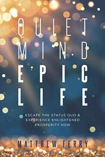 9781790443710-1790443717-Quiet Mind Epic Life: Escape The Status Quo & Experience Enlightened Prosperity Now