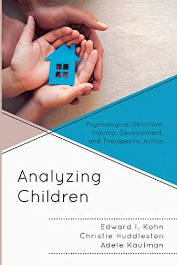 9781538121030-1538121034-Analyzing Children: Psychological Structure, Trauma, Development, and Therapeutic Action (Volume 7) (The Vulnerable Child Series, 7)