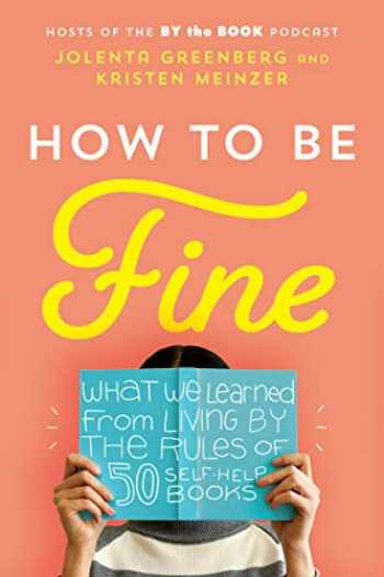 9780062957191-0062957198-How to Be Fine: What We Learned from Living by the Rules of 50 Self-Help Books