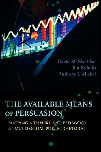 9781602353084-1602353085-The Available Means of Persuasion: Mapping a Theory and Pedagogy of Multimodal Public Rhetoric (New Media Theory)