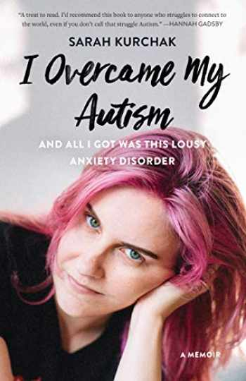 9781771622462-1771622466-I Overcame My Autism and All I Got Was This Lousy Anxiety Disorder: A Memoir