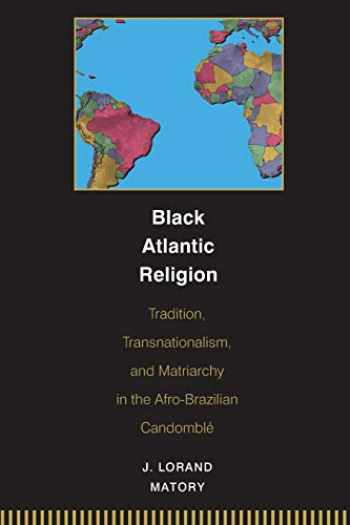 9780691059440-0691059446-Black Atlantic Religion: Tradition, Transnationalism, and Matriarchy in the Afro-Brazilian Candomblé