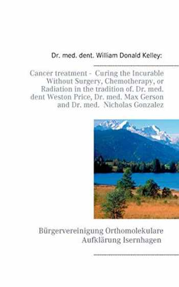 9783744896924-3744896927-Cancer treatment - Curing the Incurable Without Surgery, Chemotherapy, or Radiation in the tradition of Dr. med. dent Weston Price, Dr. med. Max Gerson and Dr. med. Nicholas Gonzalez