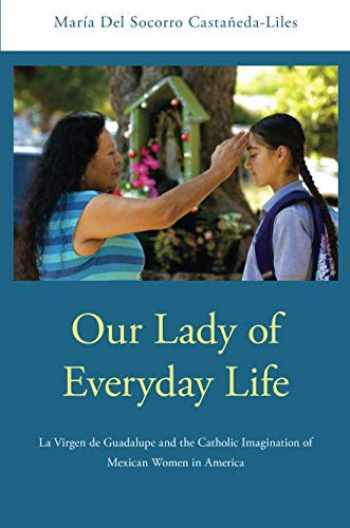 9780190280406-0190280409-Our Lady of Everyday Life: La Virgen de Guadalupe and the Catholic Imagination of Mexican Women in America