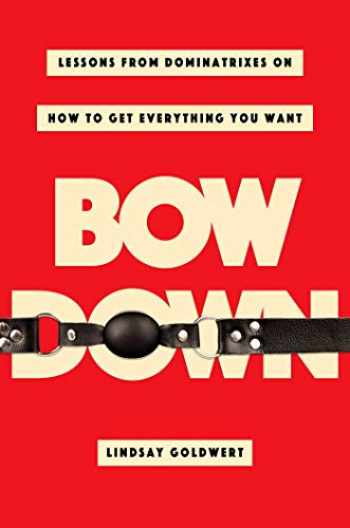 9781982130466-1982130466-Bow Down: Lessons from Dominatrixes on How to Get Everything You Want