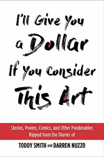 9781931290678-1931290679-I'll Give You a Dollar If You Consider This Art: Stories, Poems, Comics, and Other Ponderables Ripped from the Diaries of Toddy Smith and Darren Nuzzo