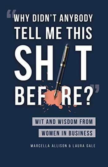 9781733790338-1733790330-Why Didn't Anybody Tell Me This Sh*t Before?: Wit and Wisdom from Women in Business