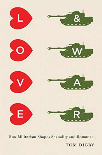 9780231168410-0231168411-Love and War: How Militarism Shapes Sexuality and Romance
