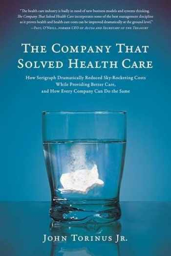 9781944648282-1944648283-The Company That Solved Health Care: How Serigraph Dramatically Reduced Skyrocketing Costs While Providing Better Care, and How Every Company Can Do the Same