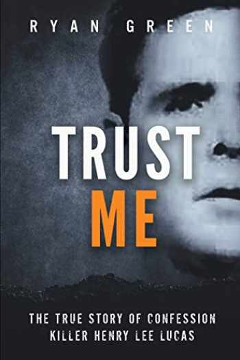 9781091583870-1091583870-Trust Me: The True Story of Confession Killer Henry Lee Lucas