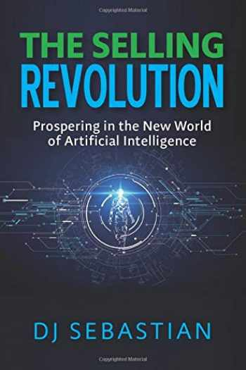 9781733543118-1733543112-The Selling Revolution: Prospering in the New World of Artificial Intelligence