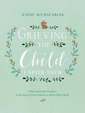 9780310350651-0310350654-Grieving the Child I Never Knew: A Devotional for Comfort in the Loss of Your Unborn or Newly Born Child