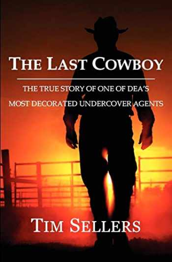 9780985412708-0985412704-The Last Cowboy: The True Story Of One Of DEA's Most Decorated Undercover Agents