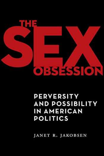 9781479846085-1479846082-The Sex Obsession: Perversity and Possibility in American Politics (Sexual Cultures, 55)
