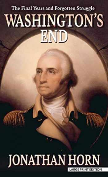 9781432879150-1432879154-Washington's End: The Final Years and Forgotten Struggle (Thorndike Press Large Print Biographies & Memoirs)