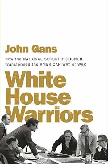 9781631494567-1631494562-White House Warriors: How the National Security Council Transformed the American Way of War