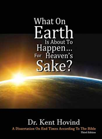9781944010027-1944010025-What On Earth Is About To Happen For Heaven's Sake: A Dissertation on End Times According to the Holy Bible