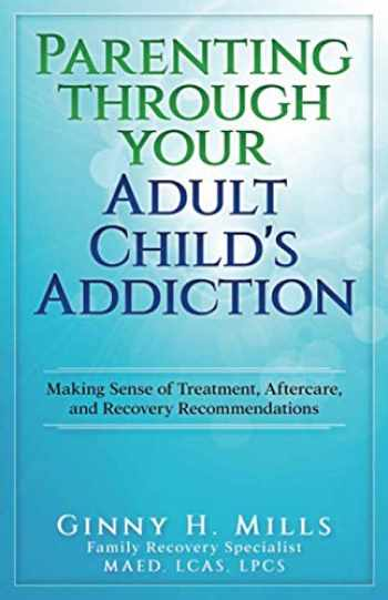 9781949150926-1949150925-Parenting Through Your Adult Child's Addiction: Making Sense of Treatment, Aftercare, and Recovery Recommendations