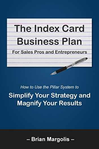 9780692074114-0692074112-The Index Card Business Plan For Sales Pros and Entrepreneurs: How to Use the Pillar System to Simplify Your Strategy and Magnify Your Results