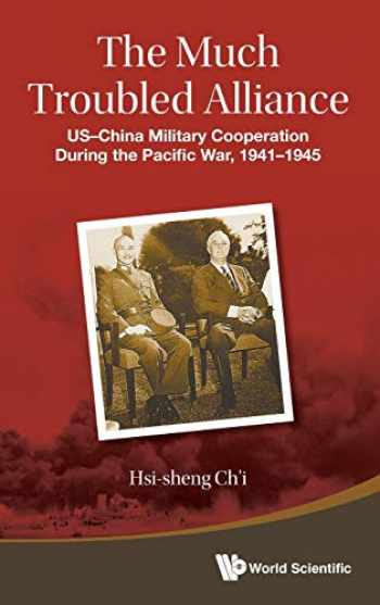 9789814641838-9814641839-MUCH TROUBLED ALLIANCE, THE: US-CHINA MILITARY COOPERATION DURING THE PACIFIC WAR, 1941-1945