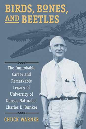 9780700627738-0700627731-Birds, Bones, and Beetles: The Improbable Career and Remarkable Legacy of University of Kansas Naturalist Charles D. Bunker