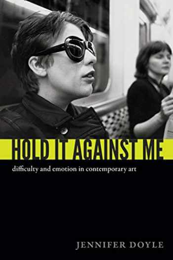 9780822353133-082235313X-Hold It Against Me: Difficulty and Emotion in Contemporary Art