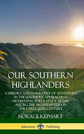 9780359742257-0359742254-Our Southern Highlanders: A History and Narrative of Adventure in the Southern Appalachian Mountains, and a Study of Life Among the Mountaineers in the early 20th Century (Hardcover)