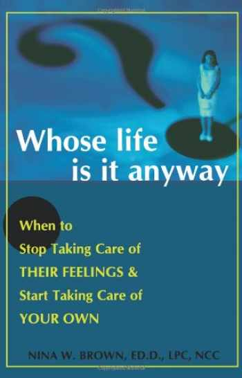 9781572242890-1572242892-Whose Life is it Anyway? When to Stop Taking Care of Their Feelings & Start Taking Care of Your Own