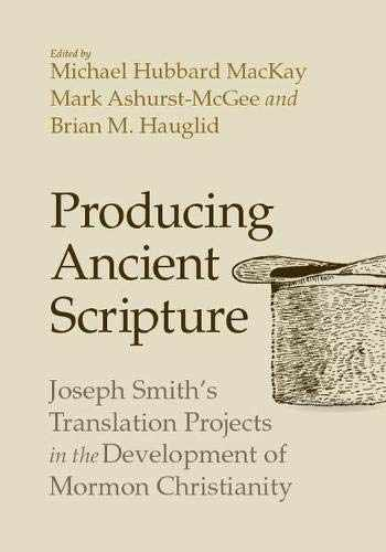 9781607817383-1607817381-Producing Ancient Scripture: Joseph Smith's Translation Projects in the Development of Mormon Christianity