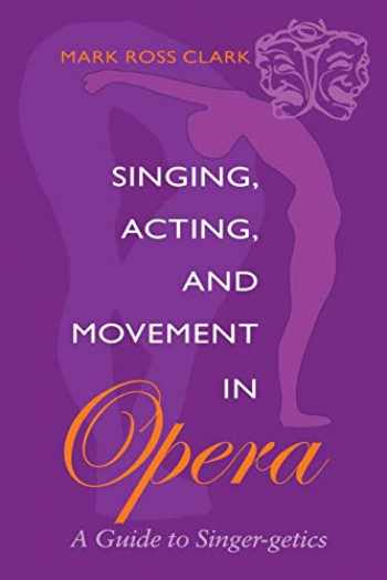 9780253215321-0253215323-Singing, Acting, and Movement in Opera: A Guide to Singer-getics