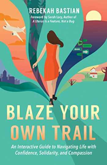 9781523087952-1523087951-Blaze Your Own Trail: An Interactive Guide to Navigating Life with Confidence, Solidarity and Compassion