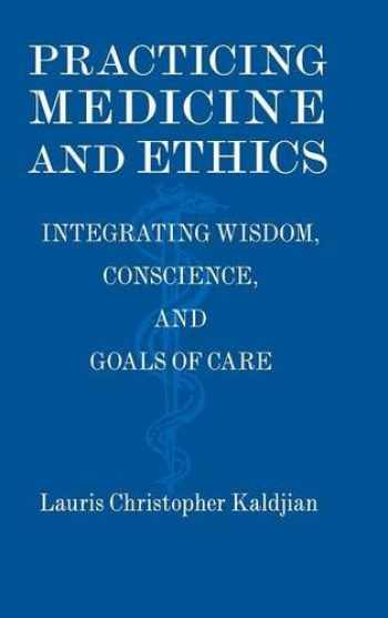 9781107012165-1107012163-Practicing Medicine and Ethics: Integrating Wisdom, Conscience, and Goals of Care