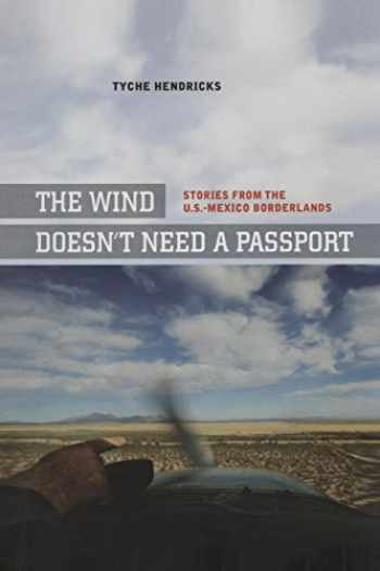 9780520269804-0520269802-The Wind Doesn't Need a Passport: Stories from the U.S.-Mexico Borderlands