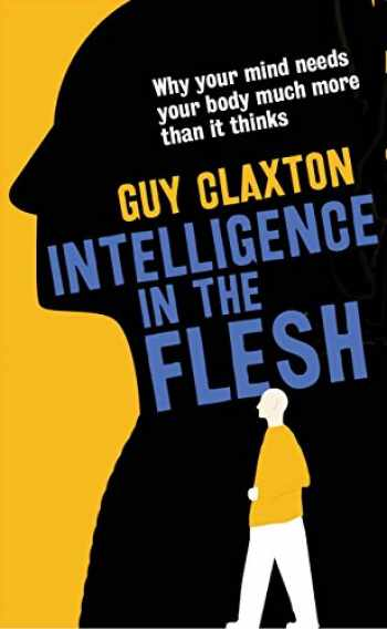 9780300223477-0300223471-Intelligence in the Flesh: Why Your Mind Needs Your Body Much More Than It Thinks