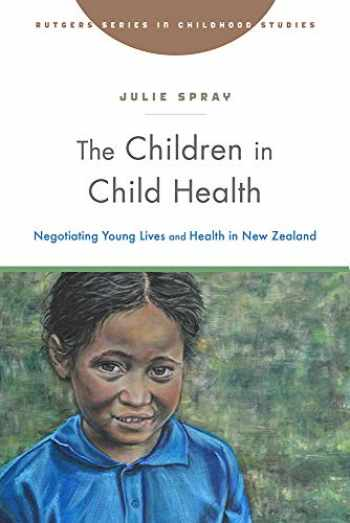 9781978809307-1978809301-The Children in Child Health: Negotiating Young Lives and Health in New Zealand (Rutgers Series in Childhood Studies)