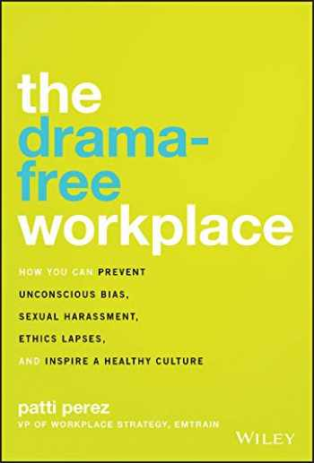 9781119546429-1119546427-The Drama-Free Workplace: How You Can Prevent Unconscious Bias, Sexual Harassment, Ethics Lapses, and Inspire a Healthy Culture