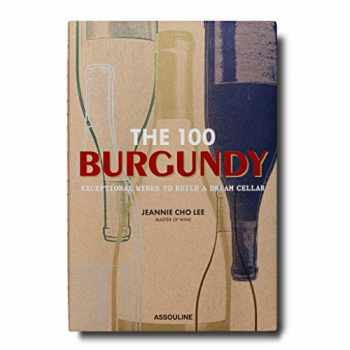 9781614288084-1614288089-The 100 Burgundy: Exceptional Wines to Build a Dream Cellar: Burgundy Exceptional Wines to Build a Dream Cellar