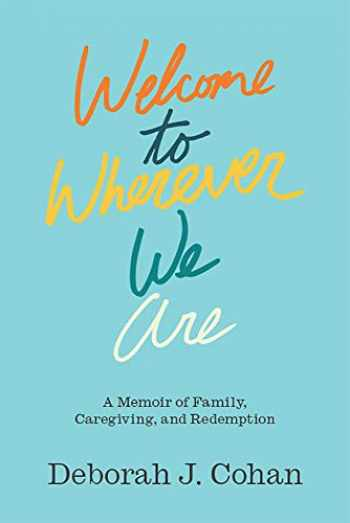 9781978808928-1978808925-Welcome to Wherever We Are: A Memoir of Family, Caregiving, and Redemption