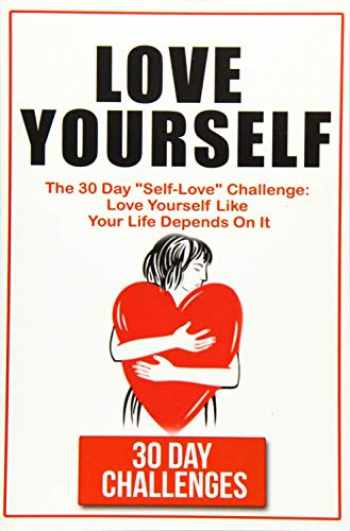 """9781539714774-1539714772-Love Yourself: The 30 Day Challenge To """"Self Love"""": Love Yourself Like Your Life Depends On It"""