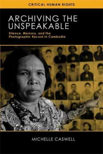 9780299297541-0299297543-Archiving the Unspeakable: Silence, Memory, and the Photographic Record in Cambodia (Critical Human Rights)