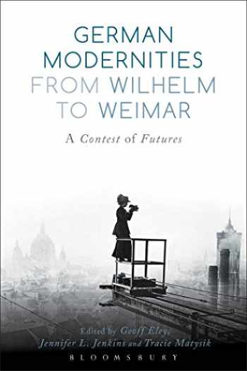 9781474216272-1474216277-German Modernities From Wilhelm to Weimar: A Contest of Futures