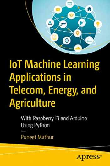 9781484255483-1484255488-IoT Machine Learning Applications in Telecom, Energy, and Agriculture: With Raspberry Pi and Arduino Using Python