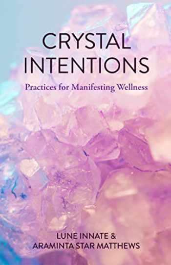9781633539990-1633539997-Crystal Intentions: Practices for Manifesting Wellness (Crystal Book, for Readers of Crystals for Beginners)