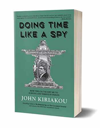 9781947856325-1947856324-Doing Time Like A Spy: How the CIA Taught Me to Survive and Thrive in Prison